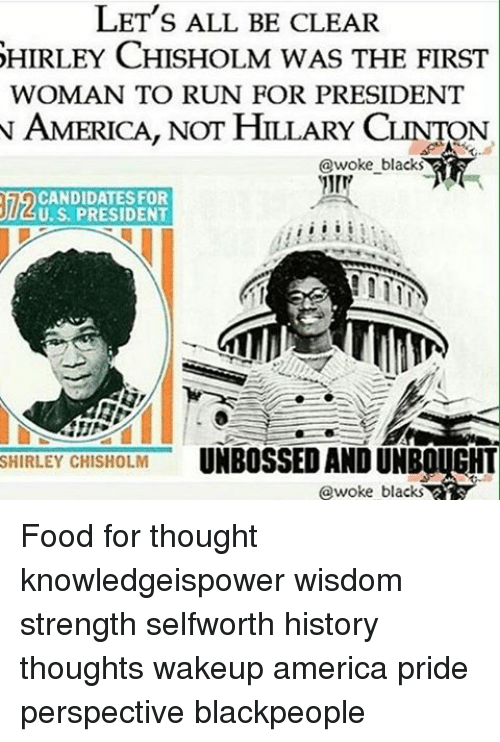 shirley chisholm: LET's ALL BE CLEAR  SHIRLEY CHISHOLM w  THE FIRST  WOMAN TO RUN FOR PRESIDENT  N AMERICA, NOT HILLARY CLINTON  woke blacks  CANDIDATES FOR  U.S. PRESIDENT  SHIRLEY CHISHOLM  UNBOSSED AND UNBOUGHT  @woke blacks Food for thought knowledgeispower wisdom strength selfworth history thoughts wakeup america pride perspective blackpeople
