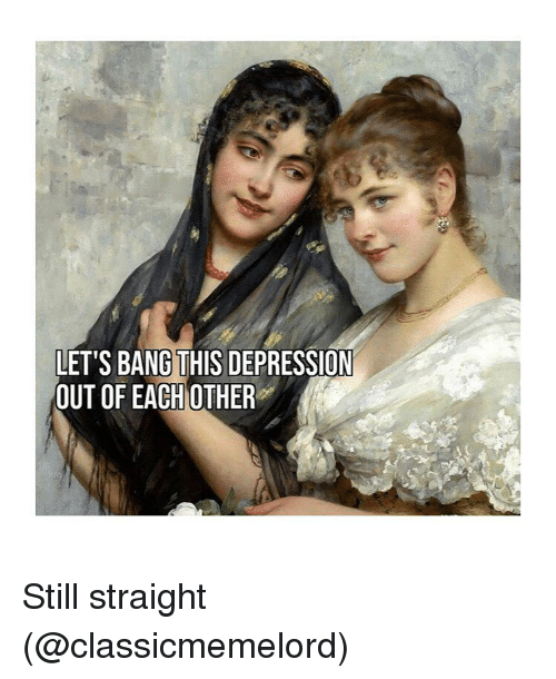 Depression, Classical Art, and Bang: LET'S BANG THIS DEPRESSION  OUT OF EACH OTHER Still straight (@classicmemelord)