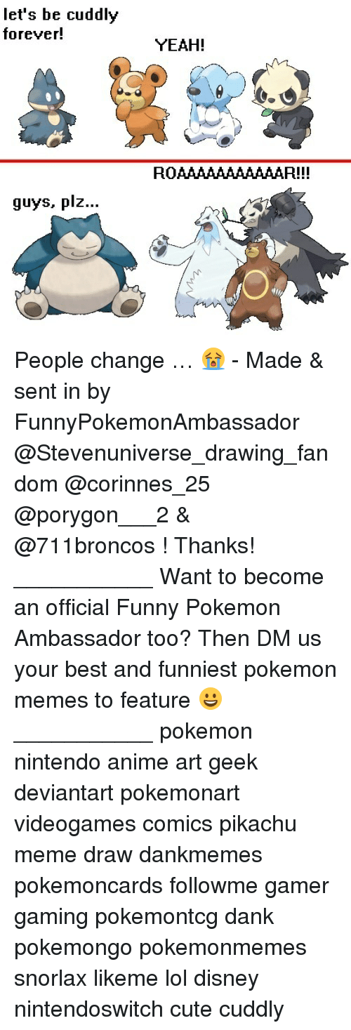 Meme Draw: let's be cuddly  forever!  guys, plz  YEAH!  ROAAAAAAAAAAAR!!! People change … 😭 - Made & sent in by FunnyPokemonAmbassador @Stevenuniverse_drawing_fandom @corinnes_25 @porygon___2 & @711broncos ! Thanks! ___________ Want to become an official Funny Pokemon Ambassador too? Then DM us your best and funniest pokemon memes to feature 😀 ___________ pokemon nintendo anime art geek deviantart pokemonart videogames comics pikachu meme draw dankmemes pokemoncards followme gamer gaming pokemontcg dank pokemongo pokemonmemes snorlax likeme lol disney nintendoswitch cute cuddly