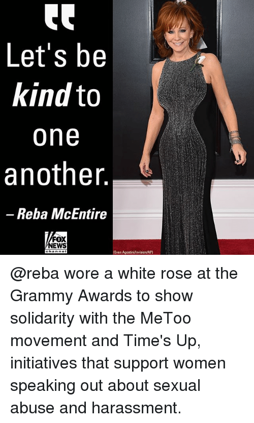 Grammy Awards: Let's be  kind to  one  another  -Reba McEntire  FOX  NEWS  Evan AgostinivInvision/AP) @reba wore a white rose at the Grammy Awards to show solidarity with the MeToo movement and Time's Up, initiatives that support women speaking out about sexual abuse and harassment.