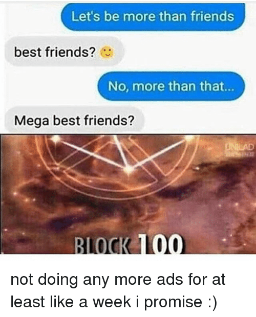 Mega Best Friends: Let's be more than friends  best friends?  No, more than that...  Mega best friends?  BLOCK 100 not doing any more ads for at least like a week i promise :)