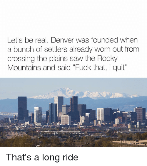 "Rockies: Let's be real, Denver was founded when  a bunch of settlers already worn out from  crossing the plains saw the Rocky  Mountains and said ""Fuck that, I quit That's a long ride"