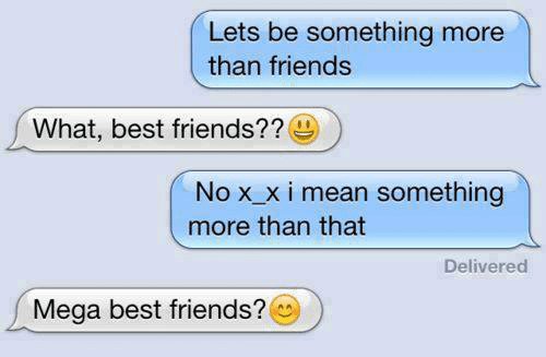 Mega Best Friends: Lets be something more  than friends  What, best friends??  Nox xi mean something  more than that  Delivered  Mega best friends?