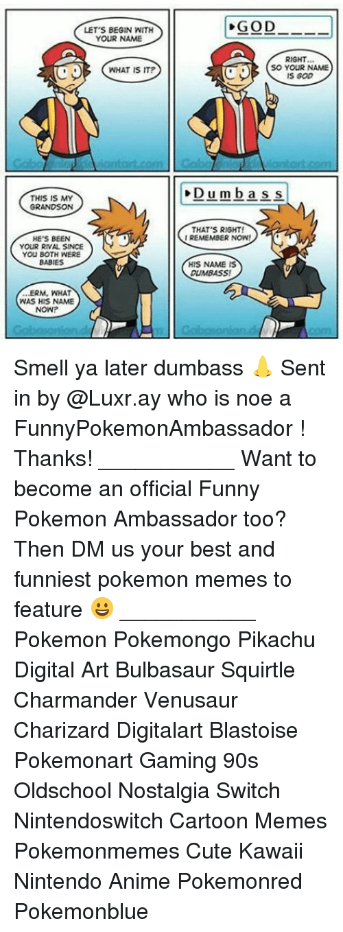 Funniest Pokemon: LET'S BEGIN WITH  YOUR NAME  RIGHT  sO YOUR NAME  S GOD  WHAT IS IT?  Dumbass  THIS IS MY  GRANDSON  THAT'S RIGHT!  IREMEMBER NOW  HE'S BEEN  YOUR RIVAL SINCE  YOU BOTH WERE  BABIES  HIS NAME IS  DUMBASS  ..ERM, WHAT  WAS HIS NAME  NOW? Smell ya later dumbass 👃 Sent in by @Luxr.ay who is noe a FunnyPokemonAmbassador ! Thanks! ___________ Want to become an official Funny Pokemon Ambassador too? Then DM us your best and funniest pokemon memes to feature 😀 ___________ Pokemon Pokemongo Pikachu Digital Art Bulbasaur Squirtle Charmander Venusaur Charizard Digitalart Blastoise Pokemonart Gaming 90s Oldschool Nostalgia Switch Nintendoswitch Cartoon Memes Pokemonmemes Cute Kawaii Nintendo Anime Pokemonred Pokemonblue