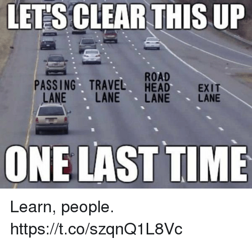 Funny, Head, and Time: LET'S CLEAR THIS UP  ROAD  PASSING TRAVEL HEAD EXIT  LANE LANE LANE LANE  ONE LAST TIME Learn, people. https://t.co/szqnQ1L8Vc