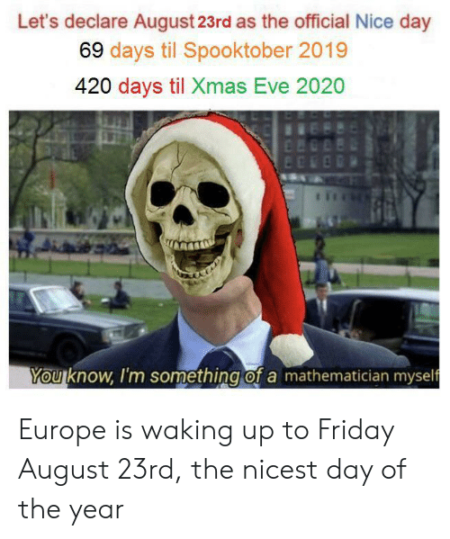 Friday, Europe, and Nice: Let's declare August 23rd as the official Nice day  69 days til Spooktober 2019  420 days til Xmas Eve 2020  n  You know, I'm something of a mathematician myself Europe is waking up to Friday August 23rd, the nicest day of the year