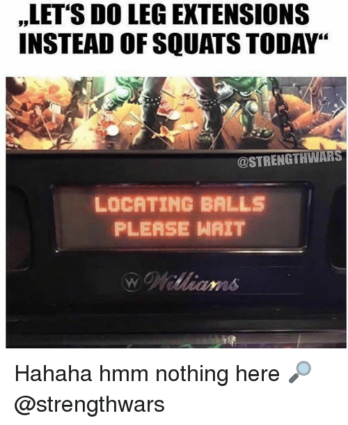 """please wait: ,LET'S DO LEG EXTENSIONS  INSTEAD OF SQUATS TODAY""""  @STRENGTHWARS  LOCATING BALLS  PLEASE WAIT Hahaha hmm nothing here 🔎 @strengthwars"""