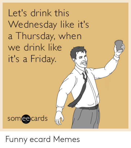 Ecard Memes: Let's drink this  Wednesday like it's  a Thursday, when  we drink like  it's a Friday.  someecards Funny ecard Memes