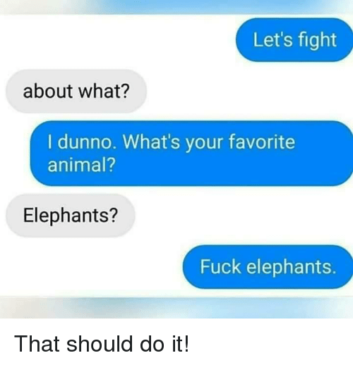 Animal, Fuck, and Elephants: Let's fight  about what?  I dunno. What's your favorite  animal?  Elephants?  Fuck elephants. That should do it!