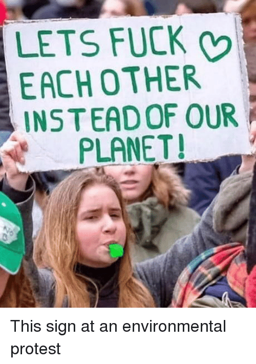 Protest, Fuck, and Planet: LETS FUCK  EACHOTHER  INSTEAD OF OUR  PLANET! This sign at an environmental protest