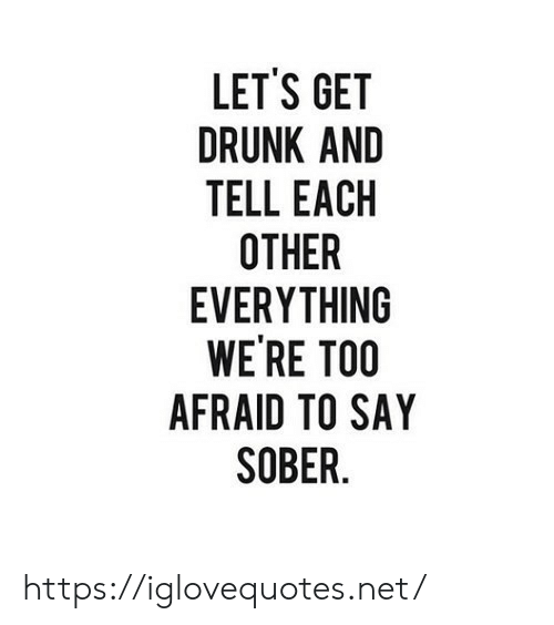 Get Drunk: LET'S GET  DRUNK AND  TELL EACH  OTHER  EVERYTHING  WE'RE TOO  AFRAID TO SAY  SOBER https://iglovequotes.net/