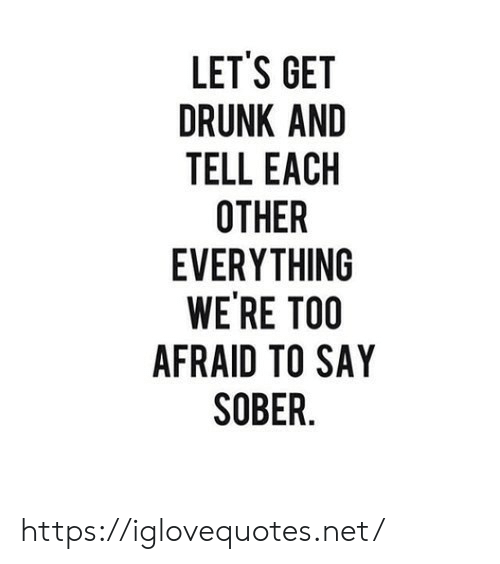 Drunk, Sober, and Net: LET'S GET  DRUNK AND  TELL EACH  OTHER  EVERYTHING  WE'RE TOO  AFRAID TO SAY  SOBER. https://iglovequotes.net/