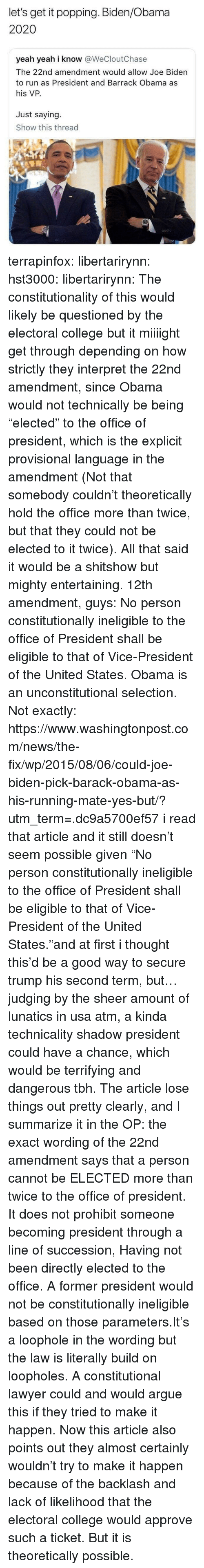 "Arguing, College, and Joe Biden: let's get it popping. Biden/Obama  2020  yeah yeah i know @WeCloutChase  The 22nd amendment would allow Joe Biden  to run as President and Barrack Obama as  his VP.  Just saying.  Show this thread  600 terrapinfox:  libertarirynn: hst3000:  libertarirynn:  The constitutionality of this would likely be questioned by the electoral college but it miiiight get through depending on how strictly they interpret the 22nd amendment, since Obama would not technically be being ""elected"" to the office of president, which is the explicit provisional language in the amendment (Not that somebody couldn't theoretically hold the office more than twice, but that they could not be elected to it twice).  All that said it would be a shitshow but mighty entertaining.  12th amendment, guys:  No person constitutionally ineligible to the office of President shall  be eligible to that of Vice-President of the United States.  Obama is an unconstitutional selection.   Not exactly: https://www.washingtonpost.com/news/the-fix/wp/2015/08/06/could-joe-biden-pick-barack-obama-as-his-running-mate-yes-but/?utm_term=.dc9a5700ef57  i read that article and it still doesn't seem possible given ""No person constitutionally ineligible to the office of President shall be eligible to that of Vice-President of the United States.""and at first i thought this'd be a good way to secure trump his second term, but… judging by the sheer amount of lunatics in usa atm, a kinda technicality shadow president could have a chance, which would be terrifying and dangerous tbh.  The article lose things out pretty clearly, and I summarize it in the OP: the exact wording of the 22nd amendment says that a person cannot be ELECTED more than twice to the office of president. It does not prohibit someone becoming president through a line of succession, Having not been directly elected to the office. A former president would not be constitutionally ineligible based on those parameters.It's a loophole in the wording but the law is literally build on loopholes. A constitutional lawyer could and would argue this if they tried to make it happen. Now this article also points out they almost certainly wouldn't try to make it happen because of the backlash and lack of likelihood that the electoral college would approve such a ticket. But it is theoretically possible."