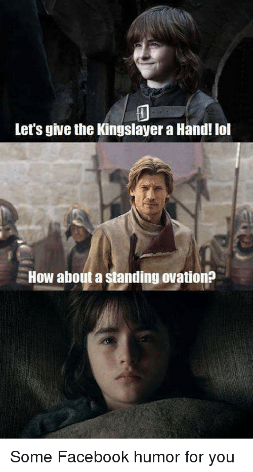 Facebook, Lol, and How: Let's give the Kingslayer a Hand! lol  How about a standing ovation?