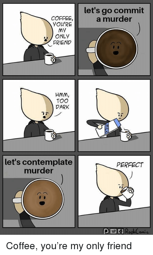 Coffee, Murder, and Dark: let's go commit  a murder  COFFEE  YOU'RE  MY  ONLY  FRIEND  HMM,  TOO  DARK  let's contemplate  murder  PERFECT Coffee, you're my only friend