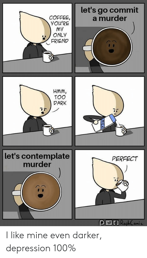 Coffee, Depression, and Murder: let's go commit  a murder  COFFEE  YOU'RE  MY  ONLY  FRIEND  HMM,  TOO  DARK  let's contemplate  murder  PERFECT I like mine even darker, depression 100%