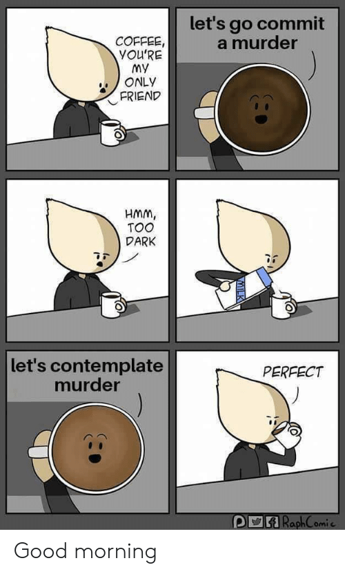 Youre My: let's go commit  a murder  COFFEE,  YOU'RE  My  ONLY  FRIEND  HMM,  TOO  DARK  let's contemplate  murder  PERFECT  ARaphComie Good morning