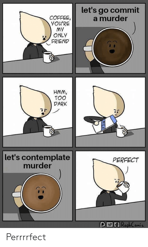 Youre My: let's go commit  a murder  COFFEE,  YOU'RE  My  ONLY  FRIEND  HMM,  TOO  DARK  let's contemplate  murder  PERFECT  RaphComie Perrrrfect