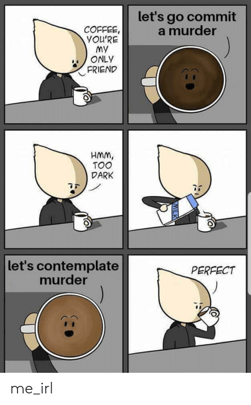 Youre My: let's go commit  a murder  COFFEE,  YOU'RE  My  ONLY  FRIEND  HMM,  TOO  DARK  let's contemplate  murder  PERFECT  VMILK me_irl