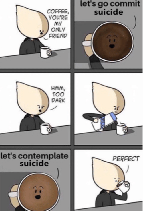 Coffee, Suicide, and Dark: let's go commit  suicide  COFFEE,  YOU'RE  ONLY  FRIEND  HmM,  TOO  DARK  let's contemplate  suicide  PERFECT