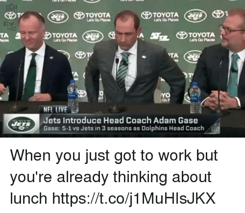 Head, Nfl, and Work: Lets Go Paces  TOYOTA  Lets Go Paces  TOYOTA  Let's Go Places  Go P  NFL LIVE  Jets Introduce Head Coach Adam Gase  Gase: 5-1 vs Jets in 3 seasons as Dolphins Head Coach When you just got to work but you're already thinking about lunch https://t.co/j1MuHIsJKX