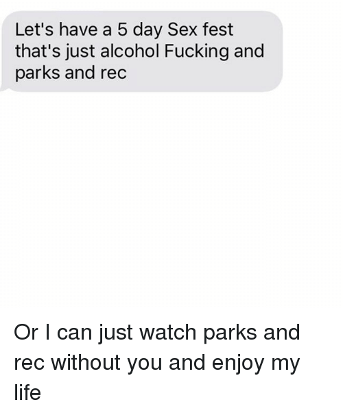parks and rec: Let's have a 5 day Sex fest  that's just alcohol Fucking and  parks and rec Or I can just watch parks and rec without you and enjoy my life