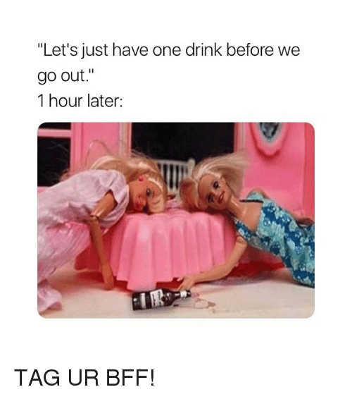 "Girl Memes, One, and Bff: ""Let's just have one drink before we  9o out.""  1 hour later: TAG UR BFF!"