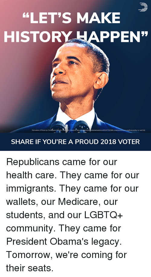 "America, Community, and Memes: ""LET'S MAKE  HISTORY APPEN  Derivative of Photo by  or America: flickr  ackobamadotcom/8167751566  SHARE IF YOU'RE A PROUD 2018 VOTER Republicans came for our health care. They came for our immigrants. They came for our wallets, our Medicare, our students, and our LGBTQ+ community. They came for President Obama's legacy.  Tomorrow, we're coming for their seats."