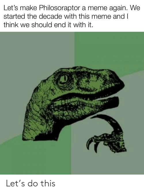 Philosoraptor: Let's make Philosoraptor a meme again. We  started the decade with this meme andI  think we should end it with it. Let's do this