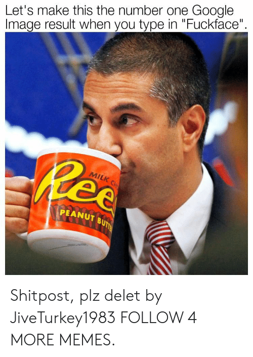 """Delet: Let's make this the number one Google  Image result when you type in """"Fuckface""""  Ree  MILK CH  PEANUT BUTTE Shitpost, plz delet by JiveTurkey1983 FOLLOW 4 MORE MEMES."""