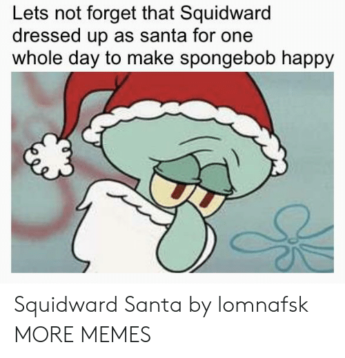 Dank, Memes, and SpongeBob: Lets not forget that Squidward  dressed up as santa for one  whole day to make spongebob happy Squidward Santa by lomnafsk MORE MEMES