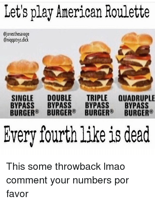 Lmao, Memes, and American: Let's play American Roulette  Ojonesthesavage  @niqqatrys dick  SINGLE DOUBLE  TRIPLE QUADRUPLE  BYPASS  BYPASS  BYPASS  BYPASS  BURGER  BURGER  BURGER  BURGER  Every fourth like is dead This some throwback lmao comment your numbers por favor