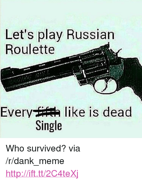 "russian roulette: Let's play Russian  Roulette  Every t  like is dead  Single <p>Who survived? via /r/dank_meme <a href=""http://ift.tt/2C4teXj"">http://ift.tt/2C4teXj</a></p>"