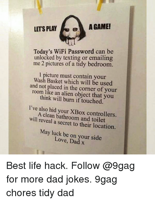 Best Life Hack: LETS PLAYA GAME!  Today's WiFi Password can be  unlocked by texting or emailing  me 2 pictures of a tidy bedroom.  1 picture must contain your  Wash Basket which will be used  and not placed in the corner of your  room like an alien object that you  think will burn if touched.  I've also hid your XBox controllers.  A clean bathroom and toilet  will reveal a secret to their location.  May luck be on your side  Love, Dad x Best life hack. Follow @9gag for more dad jokes. 9gag chores tidy dad