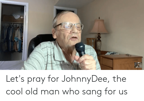 Sang: Let's pray for JohnnyDee, the cool old man who sang for us