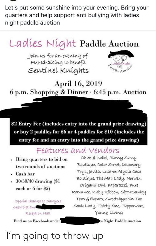 Facebook, Shopping, and Chevrolet: Let's put some sunshine into your evening. Bring your  quarters and help support anti bullying with ladies  night paddle auction  Ladies Night Paddle Auction  for  FUNdraising to benefit  sentinel Knights  Join  evening of  an  us  BID  LadiNight  Paddle  ction  April 16, 2019  6 p.m. Shopping & Dinner 6:45 p.m. Auction  $2 Entry Fee (includes entry into the grand prize drawing)  buy 2 paddles for $6 or 4 paddles for $10 (includes the  entry fee and an entry into the grand prize drawing)  Features and vendors  or  chloe& Isabel, Classy sassy  Boutique, ColorStreet, Discovery  Toys, Javita, Lularoe Alysia  Boutique, The Map Lady, Norwex  Origami owl, Paparazzi, Pure  Romance, Ruby Ribbon, sippasanity  Teas & Events, Sweetsbyrobin The  Sock Lady, Thirty one, Tupperware,  Young Living  Bring quarters to bid on  two rounds of auctions  case  .Cash bar  30/30/40 drawing ($1  each or 6 for $5)  Special thanks to sawyers  Chevrolet and  Reception Hall  Find us on Facebook under  Night Paddle Auction  es I'm going to throw up