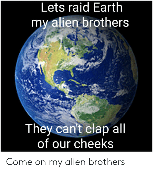 Alien, Earth, and Raid: Lets raid Earth  my alien brothers  They can't clap all  of our cheeks Come on my alien brothers