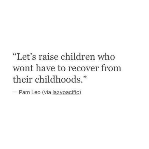 "pam: ""Let's raise children who  wont have to recover from  their childhoods.""  05  Pam Leo (via lazypacific)"