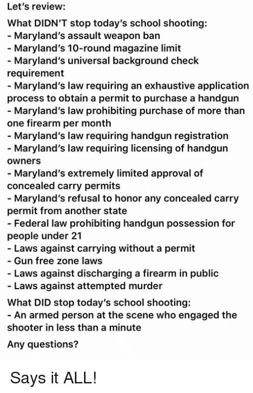Gun Free Zone: Let's review:  What DIDN'T stop today's school shooting:  - Maryland's assault weapon ban  - Maryland's 10-round magazine limit  Maryland's universal background check  requirement  - Maryland's law requiring an exhaustive application  process to obtain a permit to purchase a handgun  Maryland's law prohibiting purchase of more than  one firearm per month  - Maryland's law requiring handgun registration  Maryland's law requiring licensing of handgun  owners  - Maryland's extremely limited approval of  concealed carry permits  Maryland's refusal to honor any concealed carry  permit from another state  - Federal law prohibiting handgun possession for  people under 21  Laws against carrying without a permit  - Gun free zone laws  - Laws against discharging a firearm in public  - Laws against attempted murder  What DID stop today's school shooting:  - An armed person at the scene who engaged the  shooter in less than a minute  Any questions? Says it ALL!