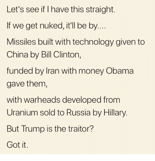 Bill Clinton, Memes, and Money: Let's see if I have this straight.  If we get nuked, it'll be by..  Missiles built with technology given to  China by Bill Clinton,  funded by Iran with money Obama  gave them  with warheads developed from  Uranium sold to Russia by Hillary.  But Trump is the traitor?  Got it