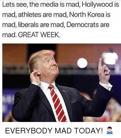 Memes, North Korea, and Today: Lets see, the media is mad, Hollywood is  mad, athletes are mad, North Korea is  mad, liberals are mad, Democrats are  mad. GREAT WEEK EVERYBODY MAD TODAY! 🤷🏻♂️