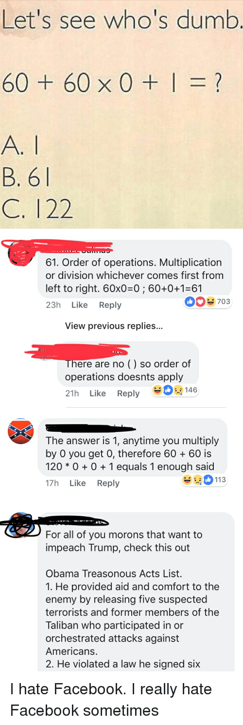 impeach: Let's see who's dumb  60+60x0+1=?  B. 6  C. 122   61. Order of operations. Multiplication  or division whichever comes first from  left to right. 60x0-0; 60+0+1-61  23h Like Reply  0703  View previous replies...  There are no () so order of  operations doesnts apply  21h Like Reply -   The answer is 1, anytime you multiply  by 0 you get 0, therefore 6060 is  120 * 01 equals 1 enough said  17h Like Reply  113   For all of you morons that want to  impeach Trump, check this out  Obama Treasonous Acts List.  1. He provided aid and comfort to the  enemy by releasing five suspected  terrorists and former members of the  Taliban who participated in or  orchestrated attacks against  Americans.  2. He violated a law he signed six I hate Facebook. I really hate Facebook sometimes