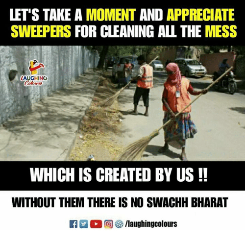 Appreciate, Indianpeoplefacebook, and All The: LET'S TAKE A MOMENT AND APPRECIATE  SWEEPERS FOR CLEANING ALL THE MESS  LAUGHINO  WHICH IS CREATED BY US!!  WITHOUT THEM THERE IS NO SWACHH BHARAT
