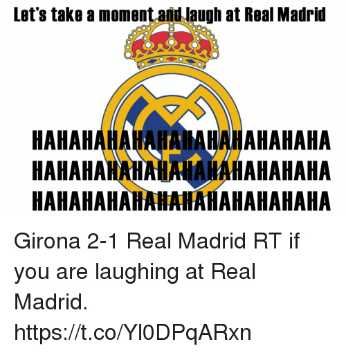 Memes, Real Madrid, and 🤖: Let's take a moment and laugh at Real Madrid  HAHAHAHAHAHAHAHAHAHAHAHA  HAHAHAMAHAHNAHAHAHAHAHA  HAHAHAHAHAHAHAHAHAHAHAHA Girona 2-1 Real Madrid  RT if you are laughing at Real Madrid. https://t.co/Yl0DPqARxn