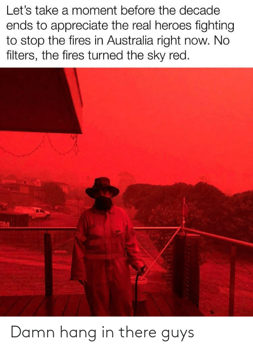 In There: Let's take a moment before the decade  ends to appreciate the real heroes fighting  to stop the fires in Australia right now. No  filters, the fires turned the sky red.  RM Damn hang in there guys