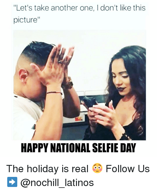 "Another One, Latinos, and Memes: ""Let's take another one, I don't like this  picture""  HAPPY NATIONAL SELFIE DAY The holiday is real 😳 Follow Us➡️ @nochill_latinos"