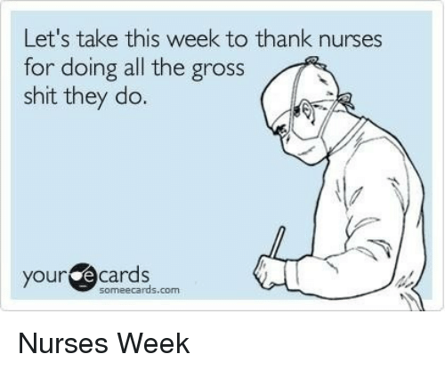 Nurses Week: Let's take this week to thank nurses  for doing all the gross  shit they do.  our ecards  someecards.com <p>Nurses Week</p>