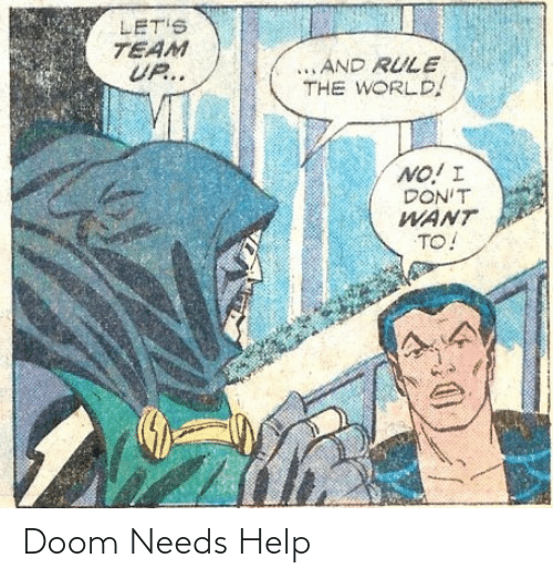 Needs: LET'S  TEAM  UP..  ...AND RULE  THE WORLD!  NO! I  DON'T  WANT  TO! Doom Needs Help