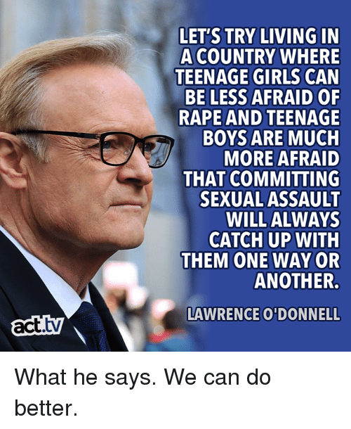 Girls, Memes, and Rape: LET'S TRY LIVING IN  A COUNTRY WHERE  TEENAGE GIRLS CAN  BE LESS AFRAID OF  RAPE AND TEENAGE  BOYS ARE MUCH  MORE AFRAID  THAT COMMITTING  SEXUAL ASSAULT  WILL ALWAYS  CATCH UP WITH  THEM ONE WAY OR  ANOTHER.  LAWRENCE O'DONNELL  act.tv What he says. We can do better.