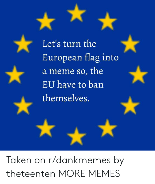 Dank, Meme, and Memes: Let's turn the  European flag into  a meme so, the  EU have to ban  themselves. Taken on r/dankmemes by theteenten MORE MEMES